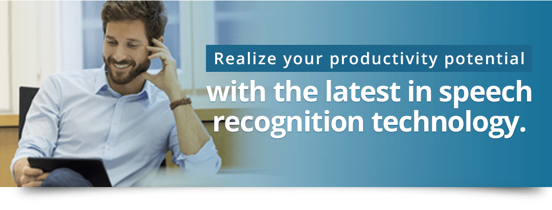 Realize your productivity potential with the latest in speech recognition technology